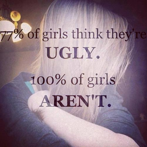 Ugly Sayings 77% of girls think they ugly 100% of girls aren't