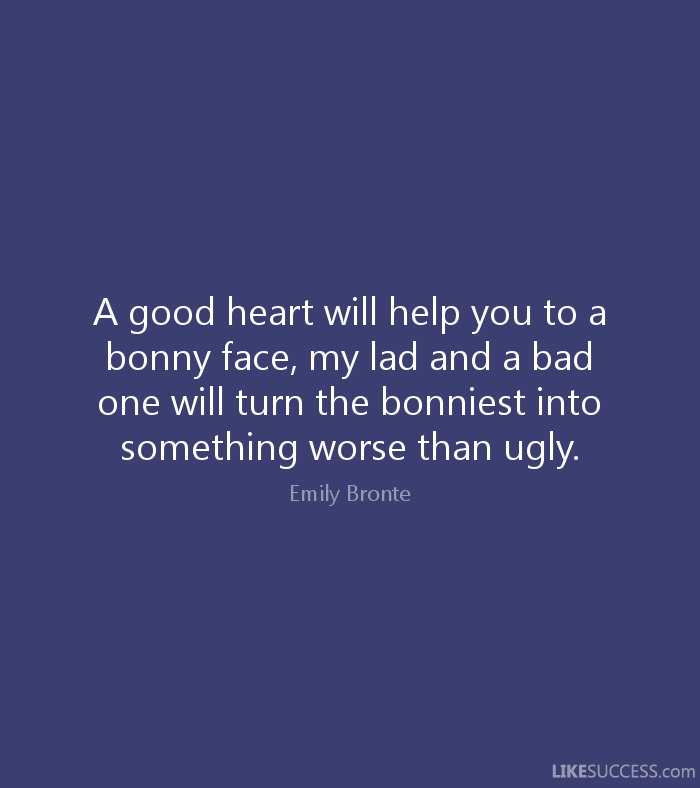 Ugly Sayings A good heart will help you to a bonny face, my lad and a bad one will turn the bonniest into something worse than ugly. Emily Bronte
