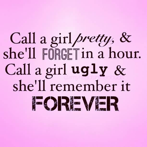 Ugly Sayings Call a girl pretty & she'll forget in a hour