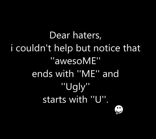 Ugly Sayings Dear haters i couldn't help but notice that awesome ends with me