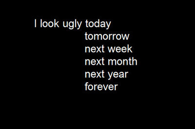 Ugly Sayings I look ugly today tomorrow next week next month next year forever