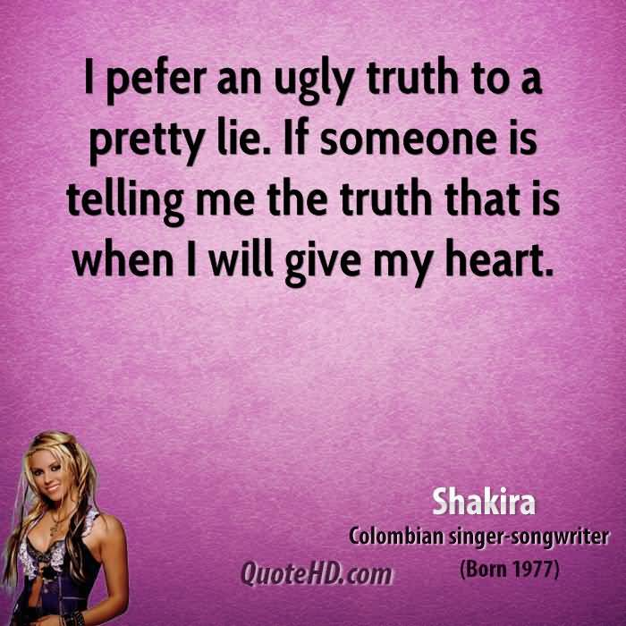 Ugly Sayings I prefer an ugly truth to a pretty lie. If someone is telling me the truth that is when I will give my heart. Shakira