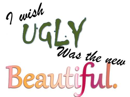 Ugly Sayings I wish ugly was the new beautiful