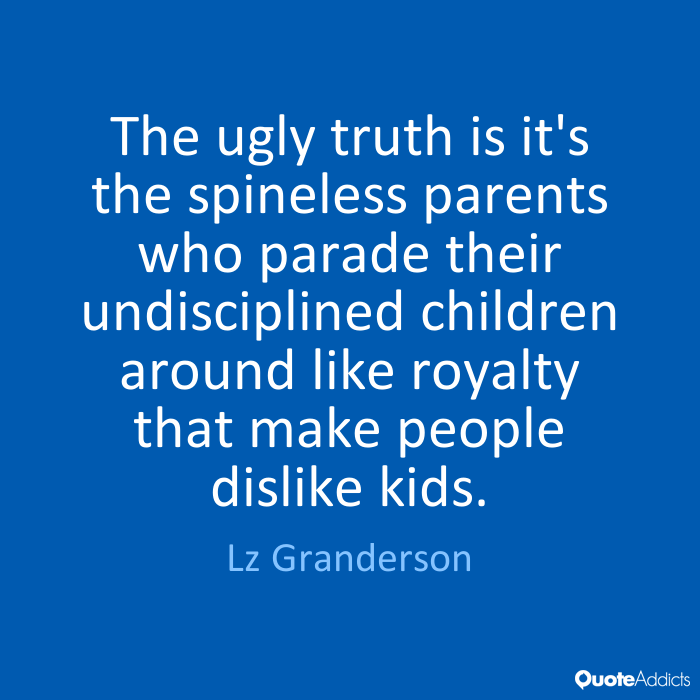 Ugly Sayings The ugly truth is it's the spineless parents who parade their undisciplined children around like royalty that make people dislike kids. LZ Granderson