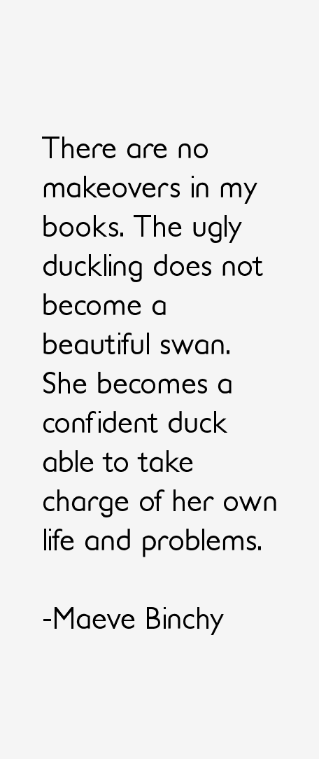 Ugly Sayings There are no makeovers in my books. The ugly duckling does not become a beautiful swan. She becomes a confident duck able to take charge of her own li
