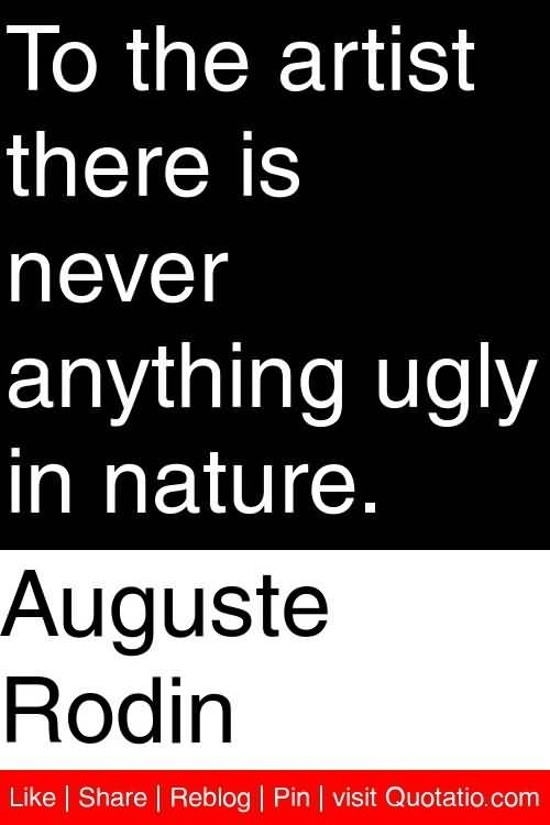 Ugly Sayings To the artist there is never anything ugly in nature. Auguste Rodin