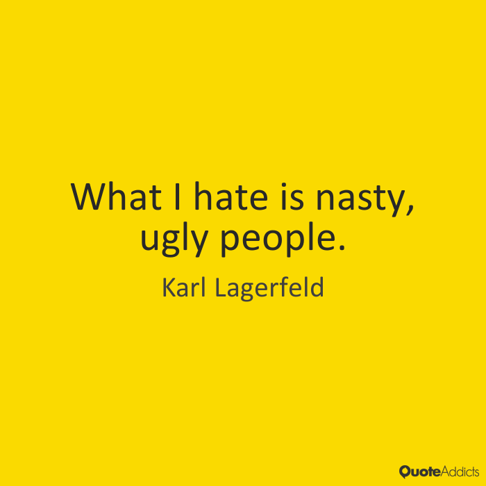 Ugly Sayings What I hate is nasty, ugly people. Karl Lagerfeld