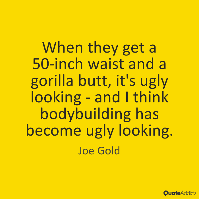 Ugly Sayings When they get a 50 inch waist and a gorilla butt, it's ugly looking and I think bodybuilding has become ugly looking. Joe Gold
