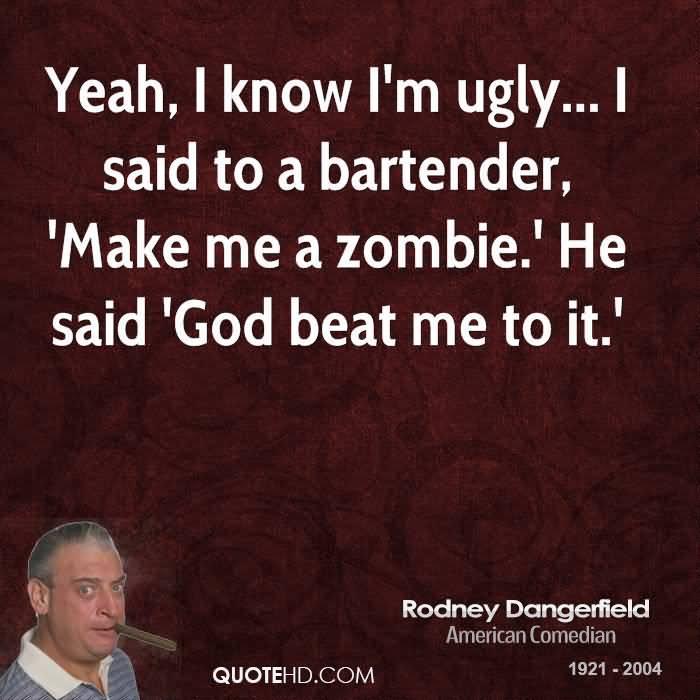 Ugly Sayings Yeah, I know I'm ugly... I said to a bartender, 'Make me a zombie.' He said 'God beat me to it.' Rodney Dangerfield