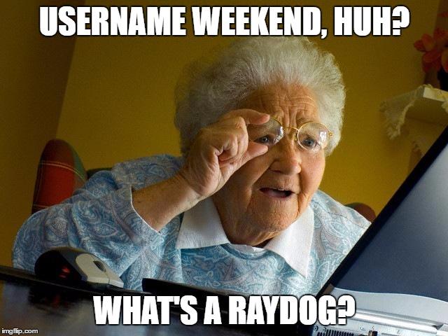 Username Weekend, Huh What's A Raydog Grandma Memes