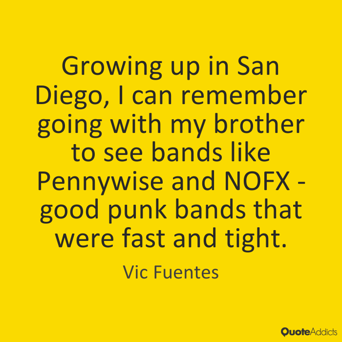 Vic Fuentes Quotes Growing up in San Diego, I can remember going with my brother to see bands like Pennywise and NOFX good punk bands that were fast and tight. Vic Fue