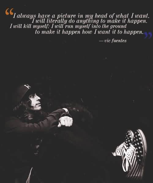 Vic Fuentes Quotes I always have a picture in my head of what i want i will literally do anything to