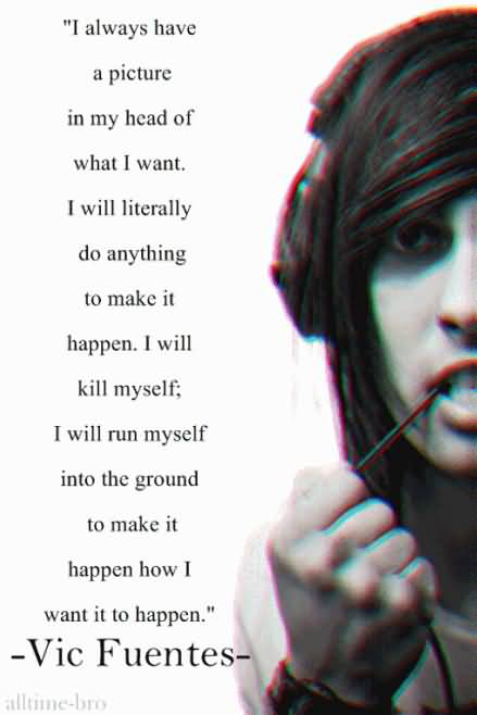 Vic Fuentes Quotes I always have a picture in my head of what i want i will literally do
