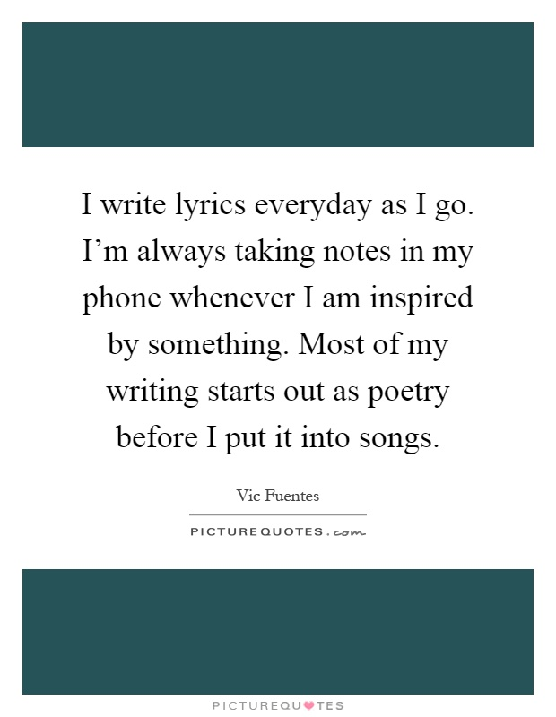 Vic Fuentes Quotes I write lyrics everyday as i go I'm always taking notes in my phone whenever i am inspired