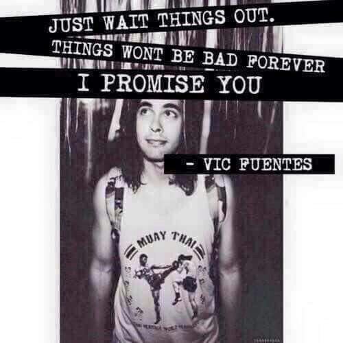 Vic Fuentes Quotes Just wait things out things won't be bad forever i promise you (2)