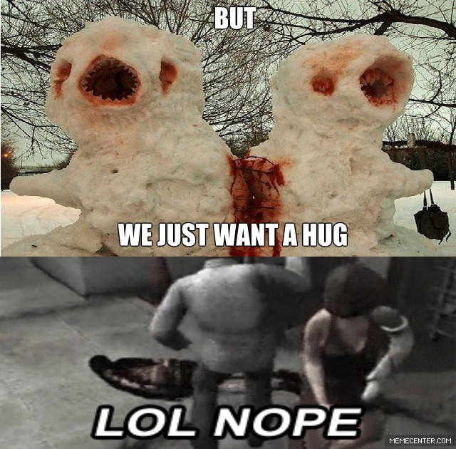 We Just want a hug lol nope Hug Memes