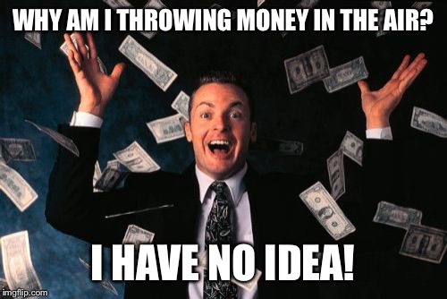 Funny Money Memes: Why Am I Throwing Money In The Air Money Meme
