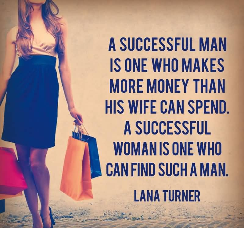 Wife Quotes A successful man is one who makes more money than his wife can spend. A successful woman is one who can find such a man. Lana Turner