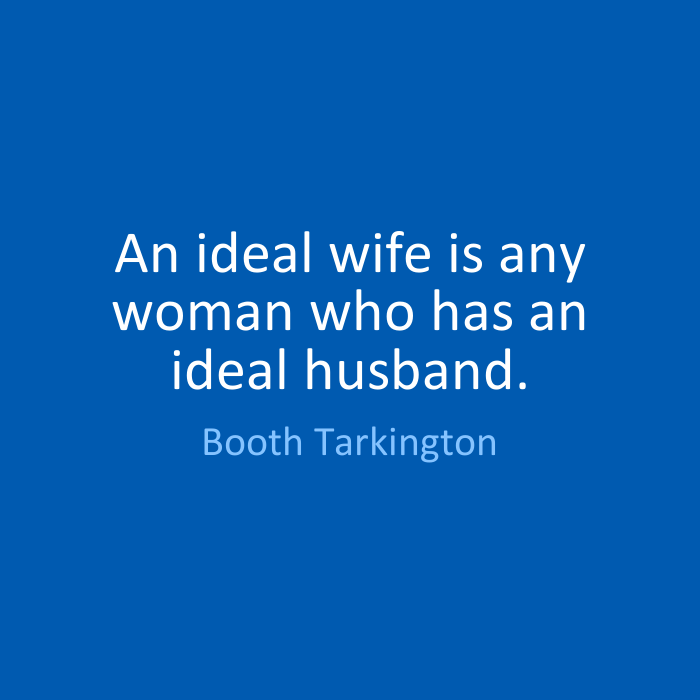 Wife Quotes An ideal wife is any woman who has an ideal husband. Booth Tarkington