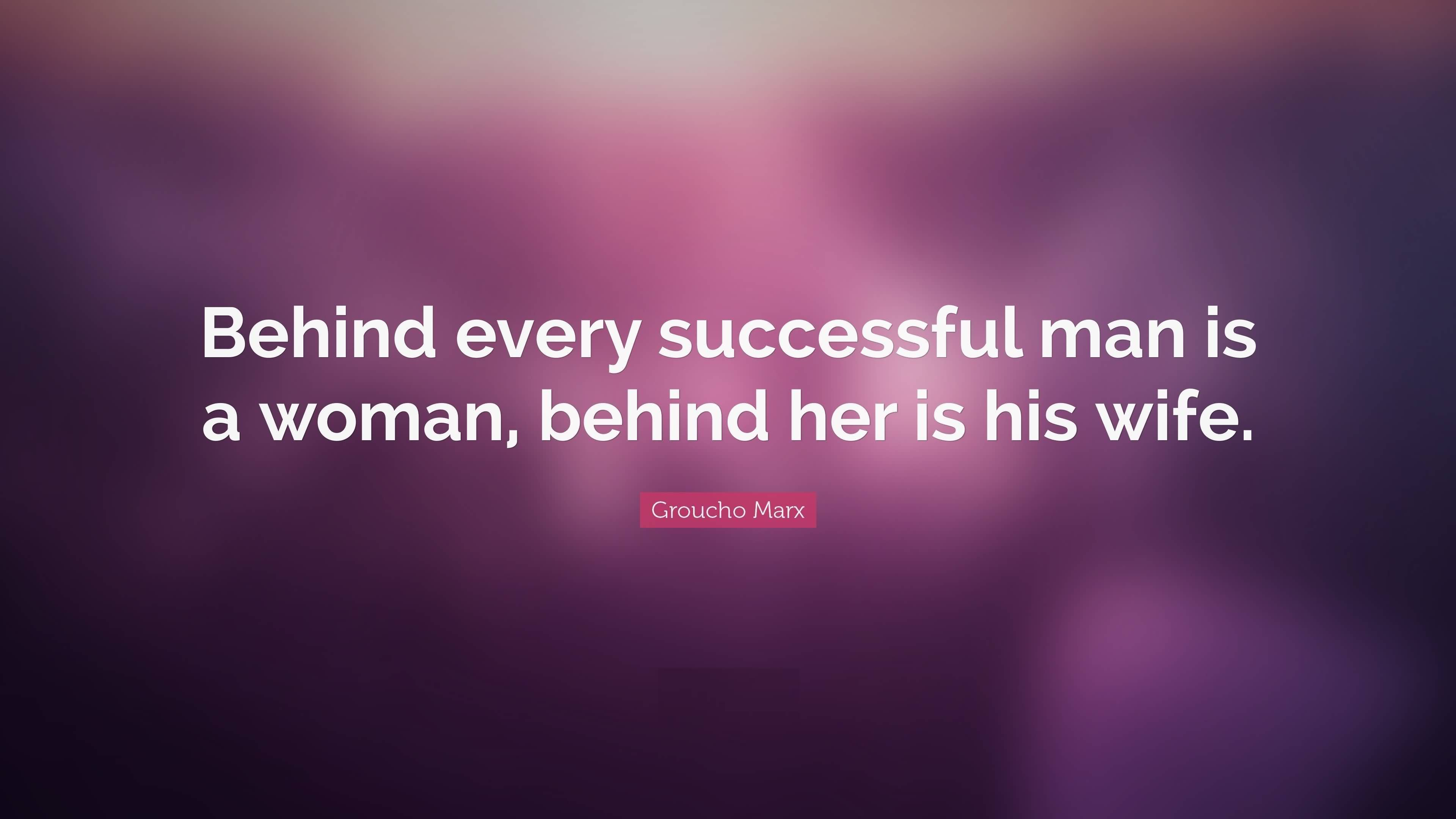 Wife Quotes Behind every successful man is a woman, behind her is his wife. Groucho Marx