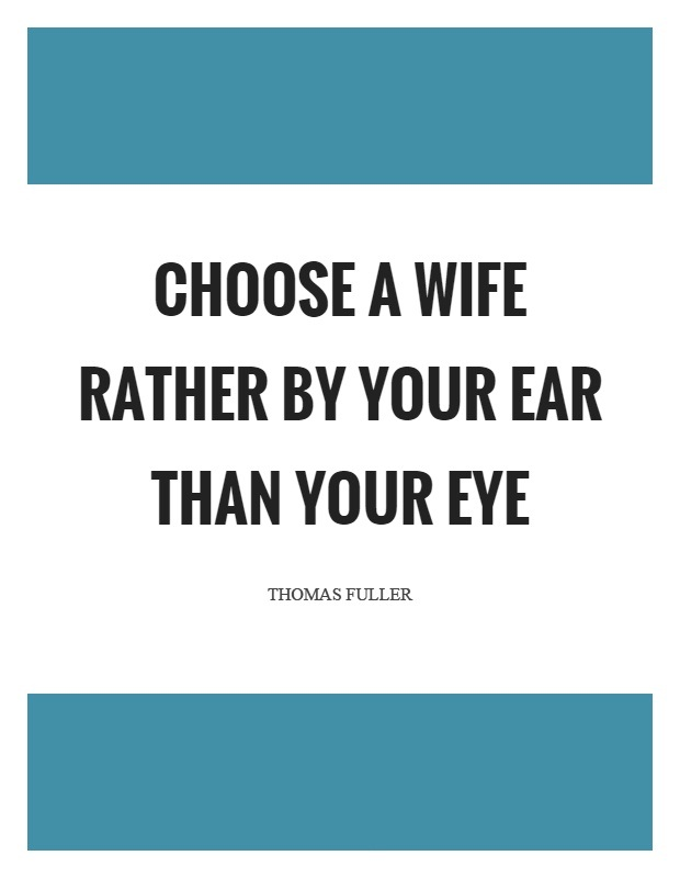 Wife Quotes Choose a wife rather by your ear than your eye. Thomas Fuller