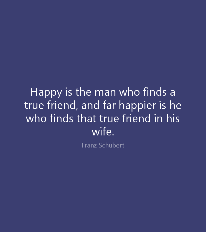 Wife Quotes Happy is the man who finds a true friend, and far happier is he who finds that true friend in his wife. Franz Schubert