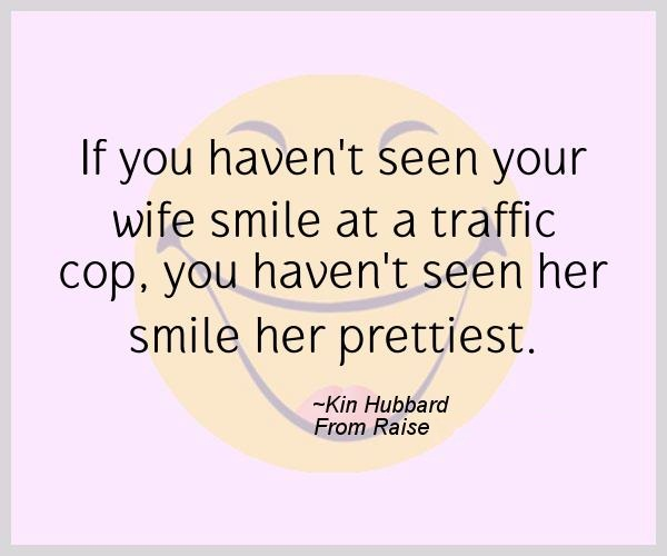 Wife Quotes If you haven't seen your wife smile at a traffic cop, you haven't seen her smile her prettiest. Kin Hubbard
