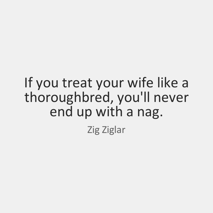 Wife Quotes If you treat your wife like a thoroughbred, you'll never end up with a nag. Zig Ziglar