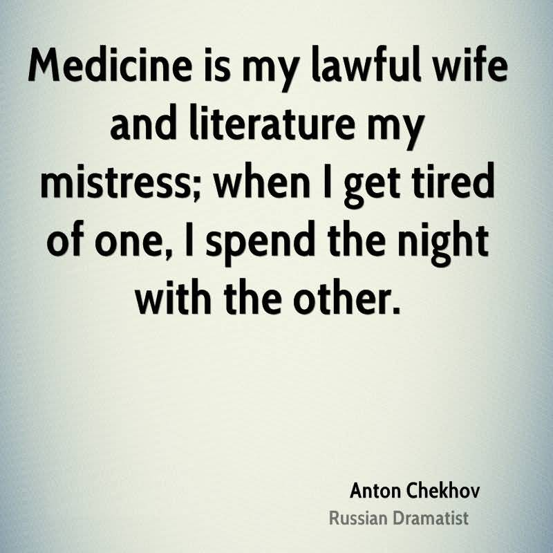 Wife Quotes Medicine is my lawful wife and literature my mistress; when I get tired of one, I spend the night with the other. Anton Chekhov