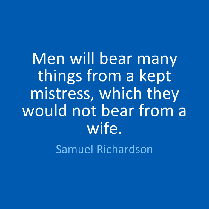 Wife Quotes Men will bear many things from a kept mistress, which they would not bear from a wife. Samuel Richardson