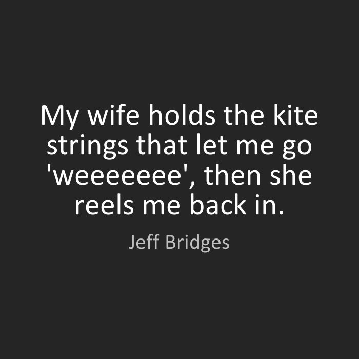 Wife Quotes My wife holds the kite strings that let me go 'weeeeeee', then she reels me back in. Jeff Bridges