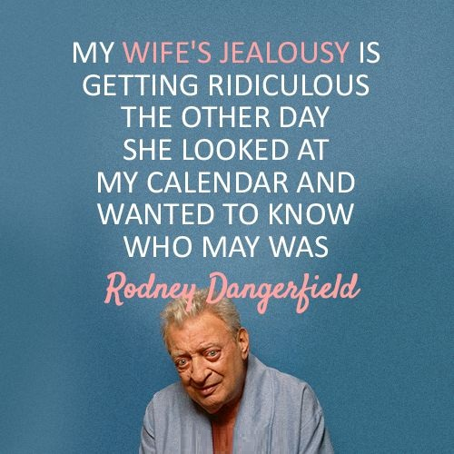 Wife Quotes My wife's jealousy is getting ridiculous. The other day she looked at my calendar and wanted to know who May was. Rodney Dangerfield