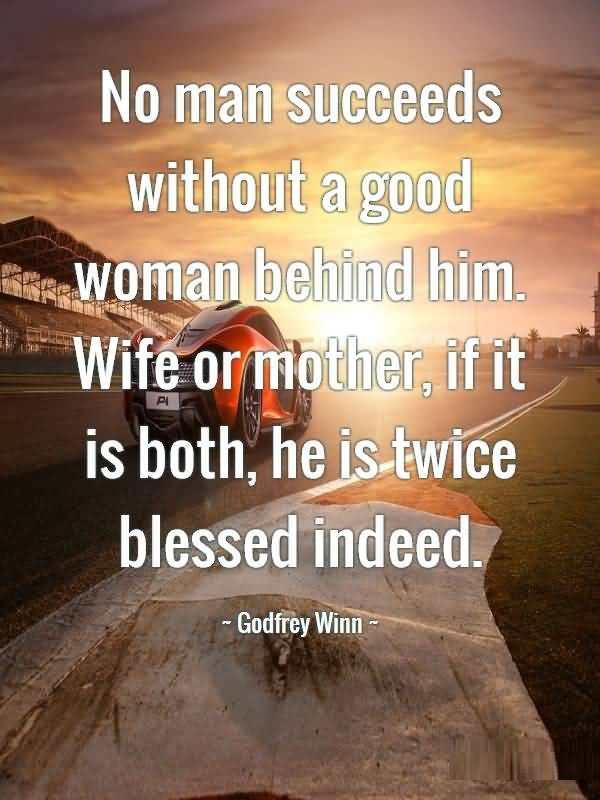 Wife Quotes No man succeeds without a good woman behind him. Wife or mother, if it is both, he is twice blessed indeed. Godfrey Winn
