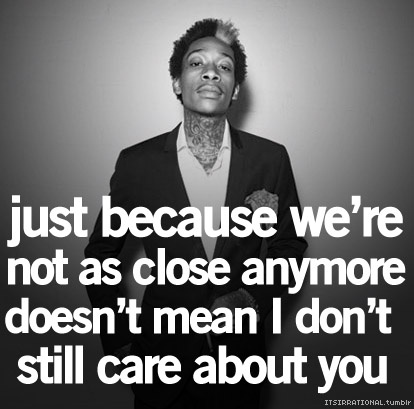 Wiz Khalifa Sayings just because we're not as close anymore doesn't mean i don't