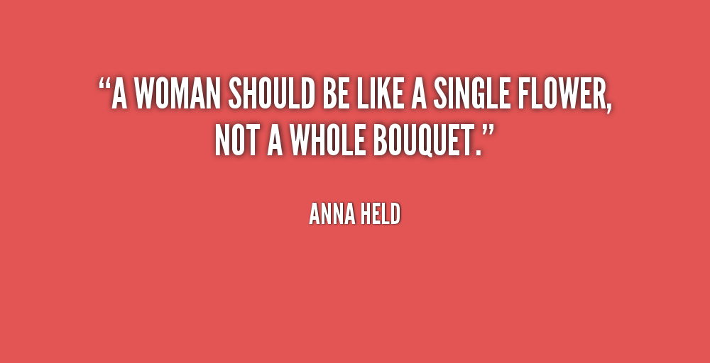 Women Quotes A Women Should Be Like A Single Flower Not A Whole Bouquet Anna Held
