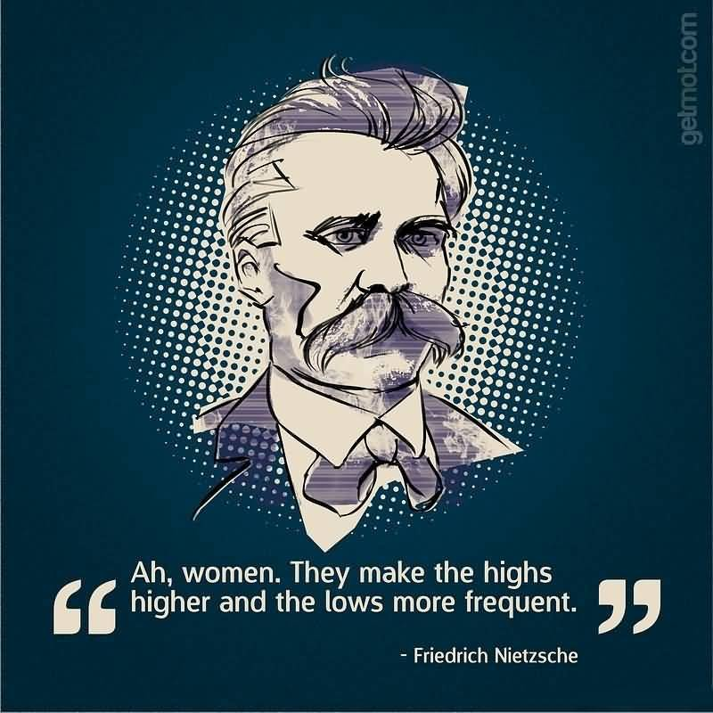 Women Quotes Ah, Women. They Make The Highs Higher And The Lows More Frequent Friedrich Nietzsche