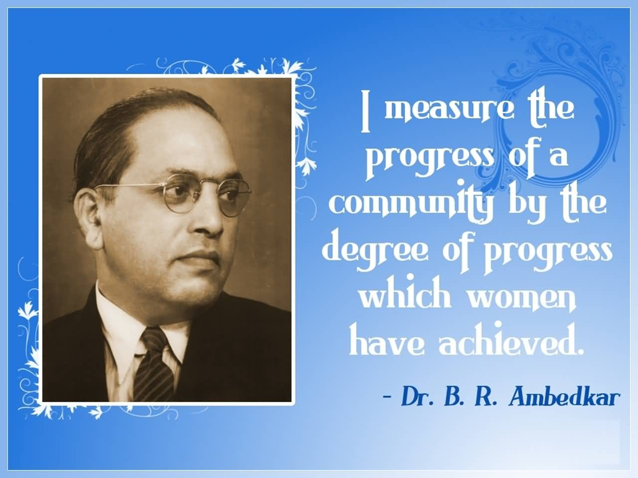 Women Quotes I Measure The Progress Of A Community By The Degree Of Progress Which Women Have Achieved Dr. B. R. Ambedkar