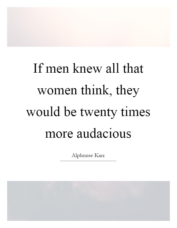 Women Quotes If Men Knew All That Women Think, They Would Be Twenty Times More Audacious Alphonse Karr