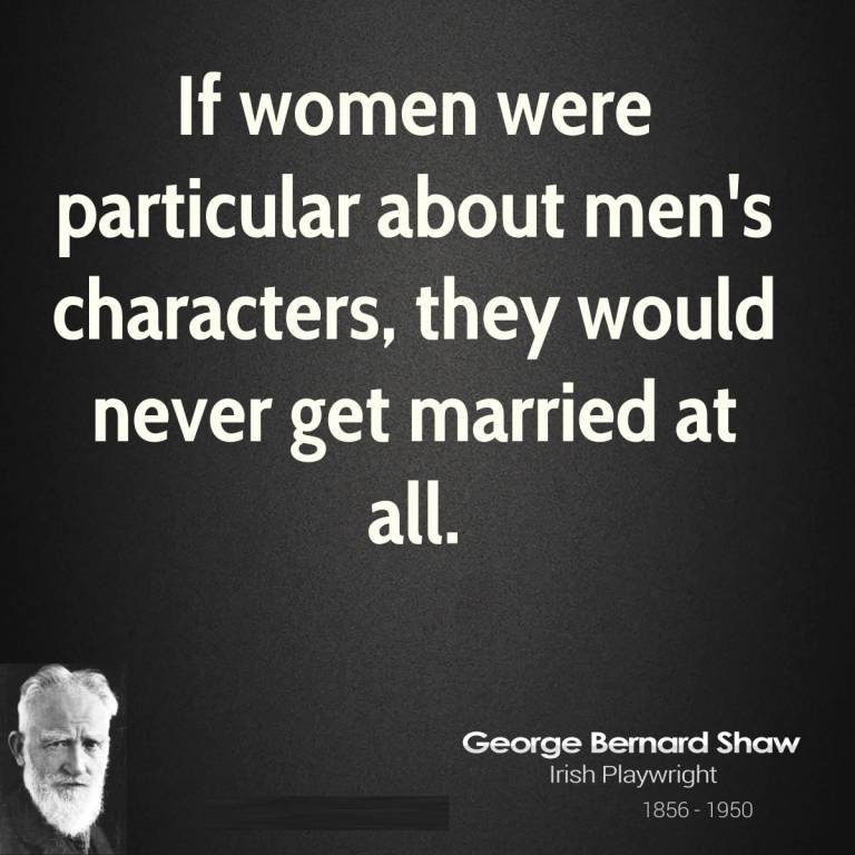 Women Quotes If Women Were Particular About Man's Character, They Would Never Get Married At All George Bernard Shaw