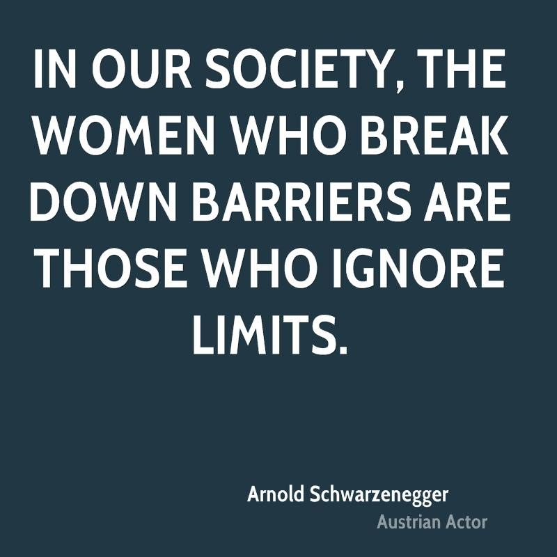 Women Quotes In Our Society, The Women Who Break Down Barriers Are Those Who Ignore Limits Arnold Schwarzenegger