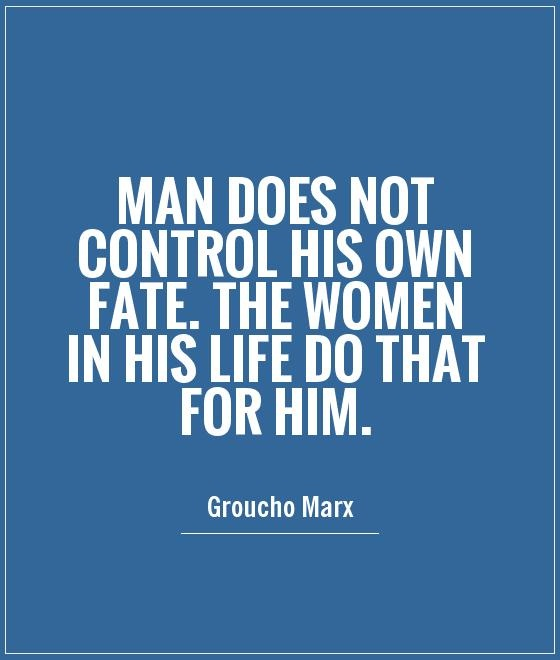 Women Quotes Man Does Not Control His Own Fate. The Women In His Life Do That For Him Groucho Marx