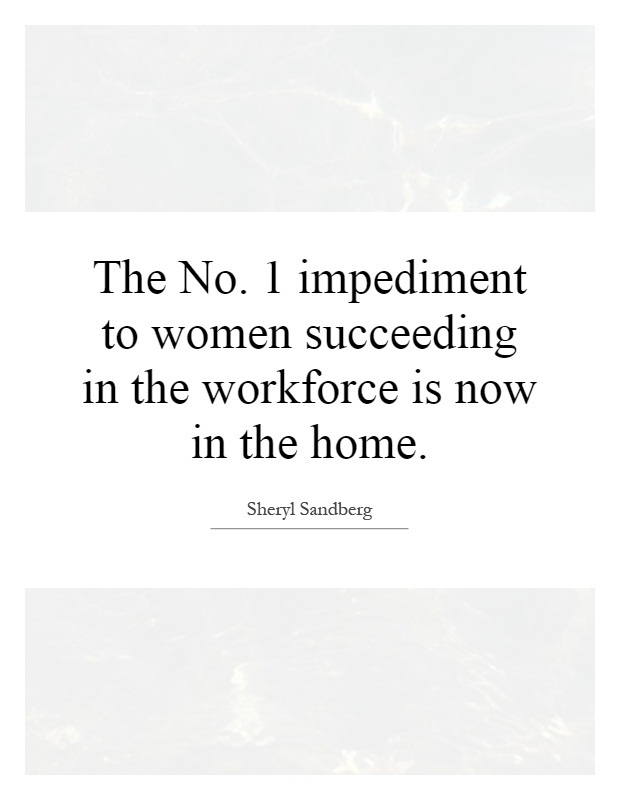 Women Quotes The No 1 Impediment To Women Succeeding In The Workforce Sheryl Sandberg