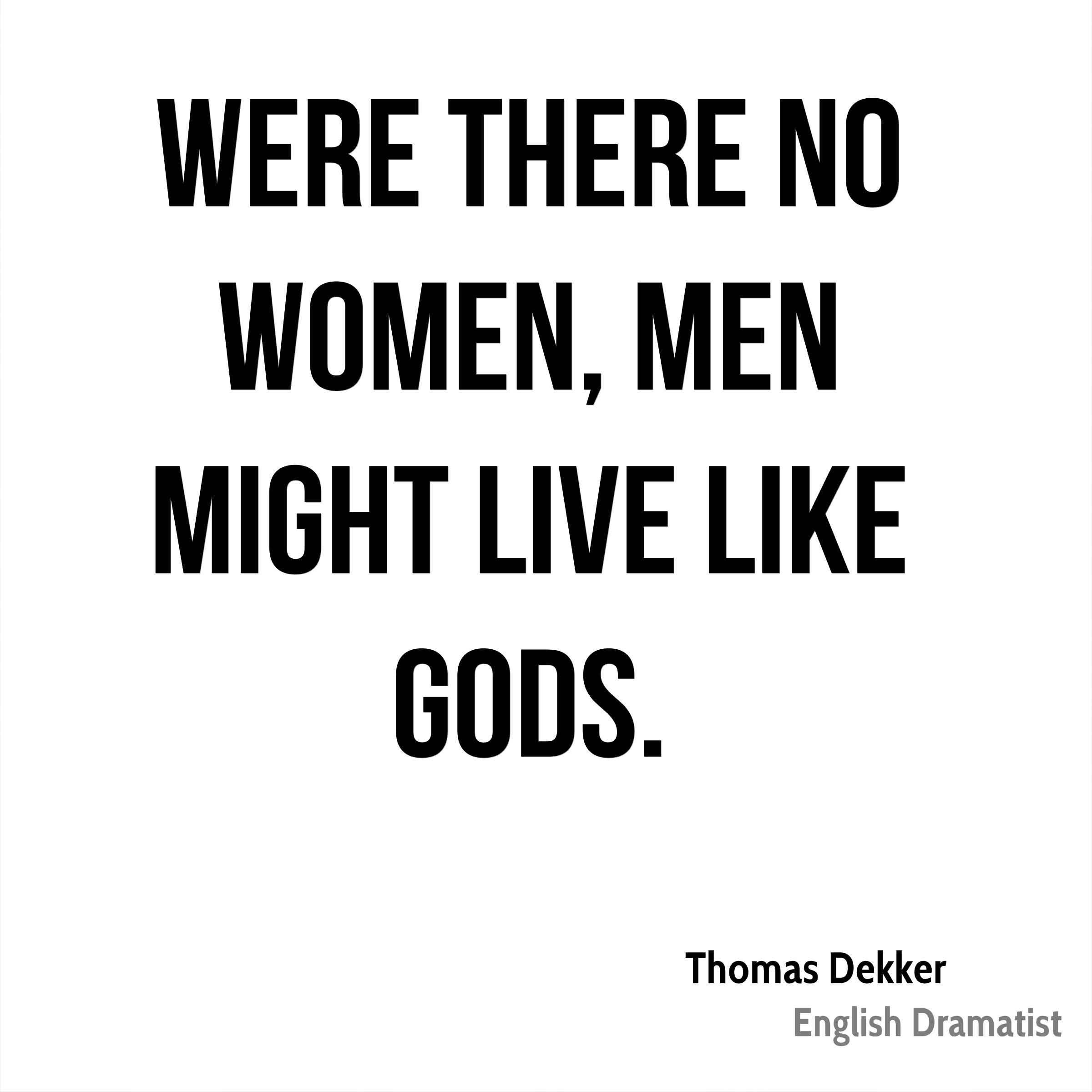 Women Quotes Were There No Women Men Might Live Like Gods Thomas Dekker