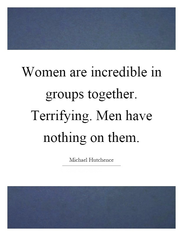 Women Quotes Women Are Incredible In Groups Together. Terrifying. Men Have Nothing On Them Micheal Hutchence