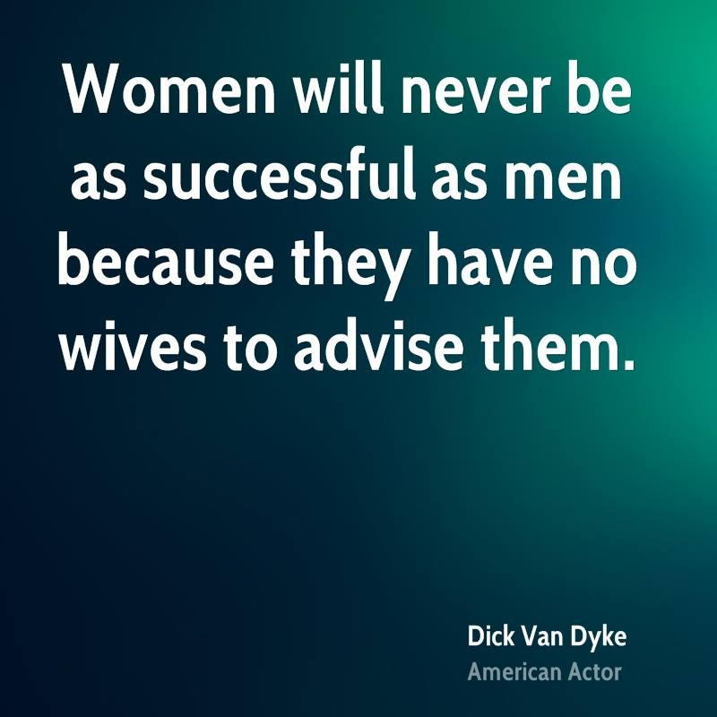 Women Quotes Women Will Never Be As Successful As Men Because They Have No Wives To Advice Them Dick Van Dyke