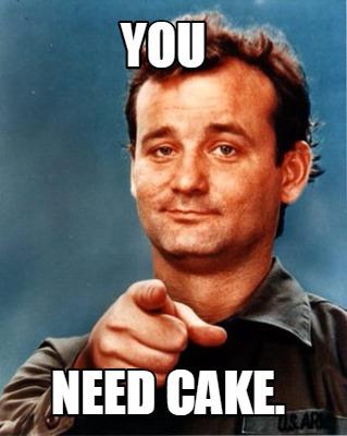 You need cake Cake Meme
