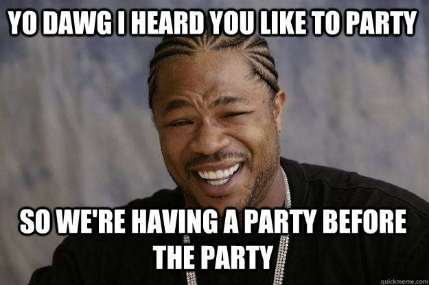 Funny Meme Pictures Party : Yo dawg i heard you like to party so we re having a party before