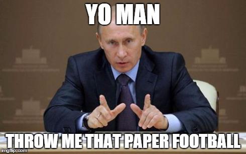Yo man throw me that paper football Memes