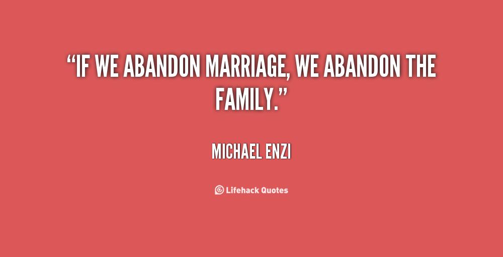 abandonment sayings if we abandon marriage we abandon the family