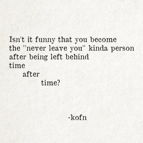 abandonment sayings isn't it funny that you become the never leave you kind of person after being left behind